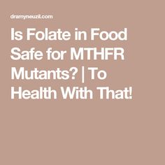 Is Folate in Food Safe for MTHFR Mutants? | To Health With That!
