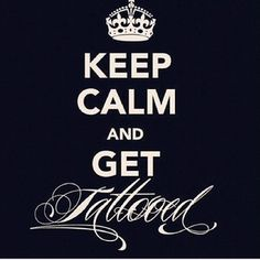 Keep Calm And Get Tattooed----finally one i actually agree with!