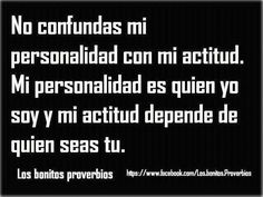 No confundas mi Personalidad con mi Actitud. Mi Personalidad es quien Yo soy y mi Actitud depende de quien seas Tu.