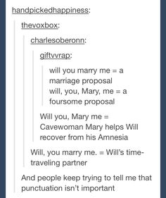 "The importance of punctuation In a phrase such as ""will you marry me""   The 'will you, Mary me"" reminds me of Tarzan when Tarzan and Jane introduce themselves to eachother"