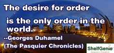 The desire for order is the only order in the world.--Georges Duhamel (The Pasquier Chronicles)