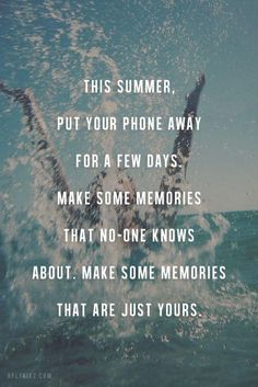 """""""This summer, put your phone away for a few days. Make some memories that no-one knows about. Make some memories that are just YOURS."""""""