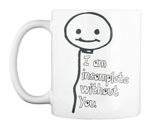 I Am Incomplete Without You. White Mug Front