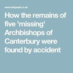 How the remains of five 'missing' Archbishops of Canterbury were found by accident