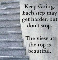 Keep going, each step may be harder but don't stop. The view at the top is beautiful   #maelle  www.ClassyLadyEntrepreneur.com