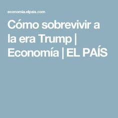 Cómo sobrevivir a la era Trump | Economía | EL PAÍS