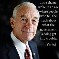 It's a shame we're in an age where people who tell the truth about what the government is doing get into trouble. ~ Ron Paul