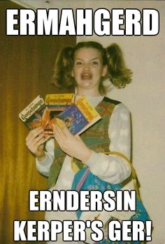 ERMAHGERD! We all knew not that I'm against it