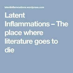 Latent Inflammations – The place where literature goes to die