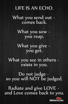 What you sow - you reap. What you give - you get. What you see in others - exists in you. Do not judge - so you will NOT be judged. Radiate and give LOVE - and love comes back to you. The best collection of quotes and sayings for every situation in life. Great Quotes, Quotes To Live By, Me Quotes, Motivational Quotes, Inspirational Quotes, Wisdom Quotes, Karma Quotes Truths, People Quotes, Music Quotes