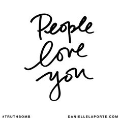 People love you. Subscribe: DanielleLaPorte.com #Truthbomb #Words #Quotes