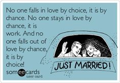 No one falls in love by choice, it is by chance. No one stays in love by chance, it is work. And no one falls out of love by chance, it is by choice!