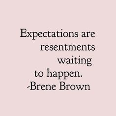 Brene Brown Quotes Expectations are resentments waiting to happen. Words Quotes, Wise Words, Me Quotes, Motivational Quotes, Sayings, Quotes Inspirational, Great Quotes, Quotes To Live By, Words To Live By Quotes Life Lessons