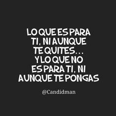 """""""Lo que es para ti, ni aunque te quites… Y lo que no es para ti, ni aunque te pongas"""". @candidman #Frases #Refran #Dicho #Mexicano #Destino #Candidman"""