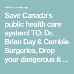 "Save Canada's public health care system! TO: Dr. Brian Day & Cambie Surgeries, Drop your dangerous & spurious constitutional challenge now! Dr. Brian Day, better known as ""Dr. Profit,"" has launched a reckless challenge to the B.C. Supreme Court aimed at allowing for-profit, U.S-style delivery of medically necessary services. Thanks to the incredible support of SumOfUs members, we're getting ready to hold a major press conference at the courthouse next week -- and we need your help to deliver"
