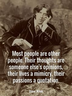 """""""Most people are other people. Their thoughts are someone else's opinions, their lives a mimicry, their passions a quotation."""" – Oscar Wilde"""