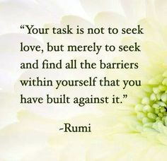 Your task is not to seek love ~ but merely to seek and find all the barriers within yourself that you have built against it ~❤️~ Rumi ~ A Course in Miracles. Rumi Quotes, Inspirational Quotes, Cool Words, Wise Words, Great Quotes, Love Quotes, Famous Quotes, Rumi Love, The Knowing