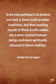 """""""To be interspiritual is to believe not only is there truth in other traditions, but that availing myself of those truths makes me a more evolved human being, and more spiritually attuned to those realities."""" - Rabbi David Ingber  http://theshiftnetwork.com/?utm_source=pinterest&utm_medium=social&utm_campaign=quote"""