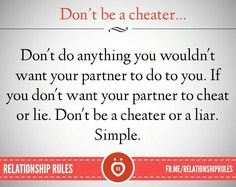 Don't do anything you wouldn't want your partner to do to you. If you don't want your partner to cheat or lie. Don't be a cheater or a liar. It's really just that simple!!