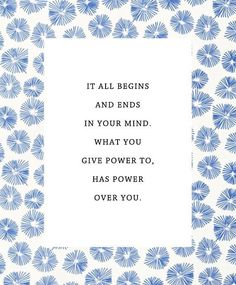 It all begins and ends in your mind. What you give power to has power over you.