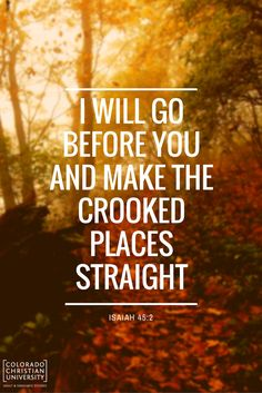I will go before you and make the crooked places straight. Thankful Scripture, Scripture Verses, Scriptures, Inspirational Bible Quotes, Heavenly Father, Good Advice, Gods Love, Cool Words