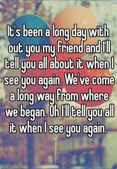 "Someone from posted a whisper, which reads ""It's been a long day with out you my friend and I'll tell you all about it when I see you again. We've come a long way from where we began. Oh I'll tell you all it when I see you again. Missing You Quotes Friendship, Missing Best Friend Quotes, Death Quotes, Sad Quotes, Life Quotes, Inspirational Quotes, Qoutes, When I See You, See You Again"