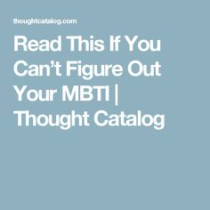 Read This If You Can't Figure Out Your MBTI | Thought Catalog