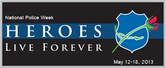 Heros Live Forever.  National Police Week, May 12-18, 2013