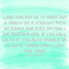 Lord,You ask us to mark out & march on a straight path by fixing our eyes on YOU. Trusting, that if you call us to it, You also enable us to do it. Thank You. I love You. Amen  Psalm8110.com