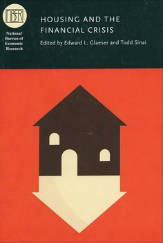 Housing and the financial crisis / edited by Edward L. Glaeser and Todd Sinai