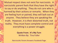 Mutual respect does not exist for narcissists. A narcissistic parent feels that they have the right to say or do anything. They do not care who is harmed by their actions or remarks. When they are feeling hurt or pained, they will lash out at anyone. They believe they are speaking the truth. However, it is their distorted truth, not reality. They must have complete control & everything is a power struggle.