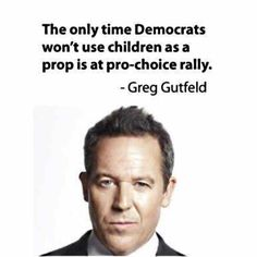 "OBAMA CARTOONS: Greg Gutfeld: ""The only time Democrats won't use children as a prop is at a pro-choice rally. Rebel, Raised Right, Liberal Logic, Liberal Left, Thing 1, Choose Life, Conservative Politics, Pro Choice, It Goes On"