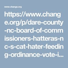 https://www.change.org/p/dare-county-nc-board-of-commissioners-hatteras-nc-s-cat-hater-feeding-ordinance-vote-it-out?recruiter=144461470&utm_source=petitions_show_components_action_panel_wrapper&utm_medium=copylink