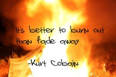 It's better to burn out than fade away - Kurt Cobain    my photography w/ quotes - quotes Photo. Live life to the fullest.  Adventure