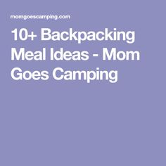 10+ Backpacking Meal Ideas - Mom Goes Camping