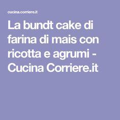 La bundt cake di farina di mais con ricotta e agrumi - Cucina Corriere.it