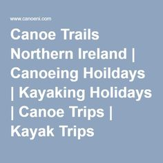 Canoe Trails Northern Ireland   Canoeing Hoildays   Kayaking Holidays   Canoe Trips   Kayak Trips #canoetrips #kayaktrips