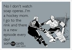 No I don't watchsoap operas...I'ma hockey mom.I go to therink and thereis a newepisode everyday!