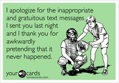 Funny Weekend Ecard: I apologize for the inappropriate and gratuitous text messages I sent you last night and I thank you for awkwardly pretending that it never happened.