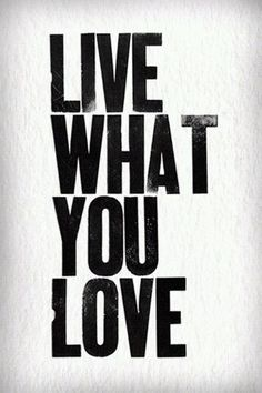 Live what you love.