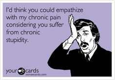 I'd think you could empathize with my chronic pain considering you suffer from chronic stupidity.