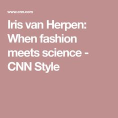 Iris van Herpen: When fashion meets science - CNN Style Iris Van Herpen, High Fashion, Science, Woman, Style, Swag, Couture, High Fashion Photography, Women