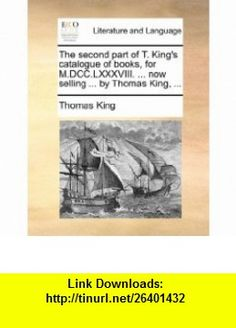 The second part of T. Kings catalogue of , for M.DCC.LXXXVIII. ... now selling ... by Thomas King, ... (9781170404089) Thomas King , ISBN-10: 1170404081  , ISBN-13: 978-1170404089 ,  , tutorials , pdf , ebook , torrent , downloads , rapidshare , filesonic , hotfile , megaupload , fileserve