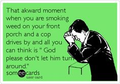 That akward moment when you are smoking weed on your front porch and a cop drives by and all you can think is  God please dont let him turn around. #Bong#Medical#Weed#Kush#THC#Pipe#Pot#Pipe#Waterpipe#Teagardins#SmokeShop 8531 Santa Monica Blvd West Hollywood, CA 90069 - Call or stop by anytime. UPDATE: Now ANYONE can call our Drug and Drama Helpline Free at 310-855-9168. Teagardins.com