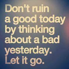 The only thing that will make tomorrow better is what you do today. If you are stuck thinking about something negative that happened in the past, let it go. It no longer exists!