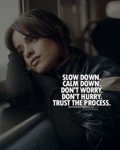 Slow down. Calm down. Don't worry. Don't hurry. Trust the process.