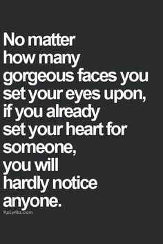 No matter how many gorgeous faces you set your eyes upon, if you already set your heart for someone, you will hardly notice anyone.