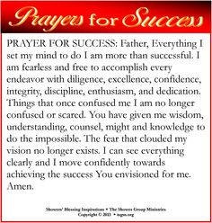 PRAYER FOR SUCCESS: Father, Everything I set my mind to do I am  successful. I am fearless and free to accomplish every endeavor with diligence, excellence, confidence, integrity, discipline, enthusiasm, and dedication. Things that once confused me I am no longer confused. You have given me wisdom, understanding, counsel, might and knowledge to do the impossible. I can see everything clearly and I move confidently towards achieving the success You envisioned for me. Amen.  #showersblessing