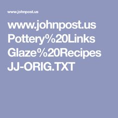 www.johnpost.us Pottery%20Links Glaze%20Recipes JJ-ORIG.TXT