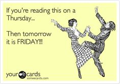If you're reading this on a Thursday... Then tomorrow it is FRIDAY!!!